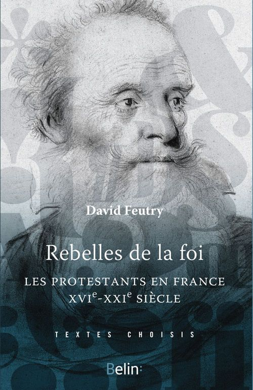 Rebelles de la foi ; les protestants en France, XVIe-XXIe siècle