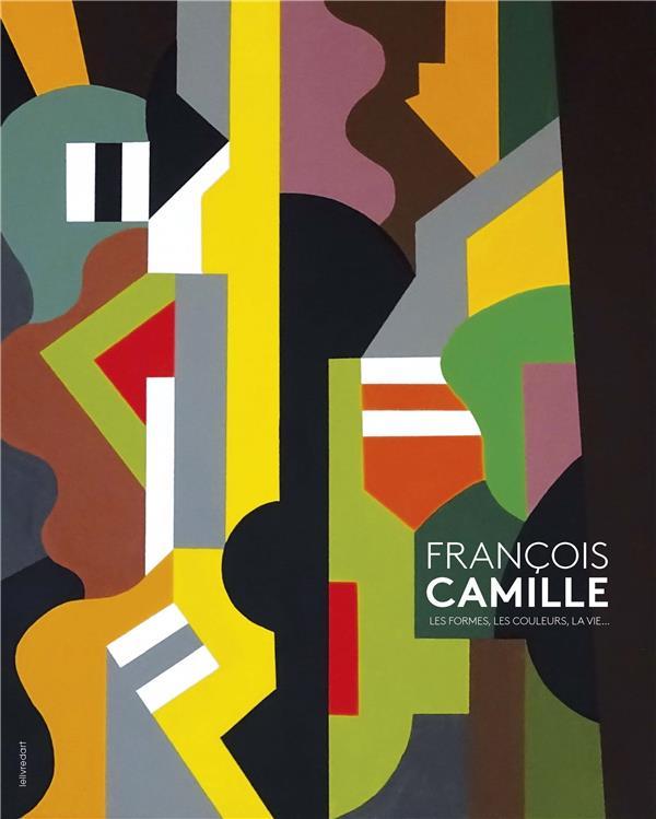 François Camille ; les formes, les couleurs, la vie