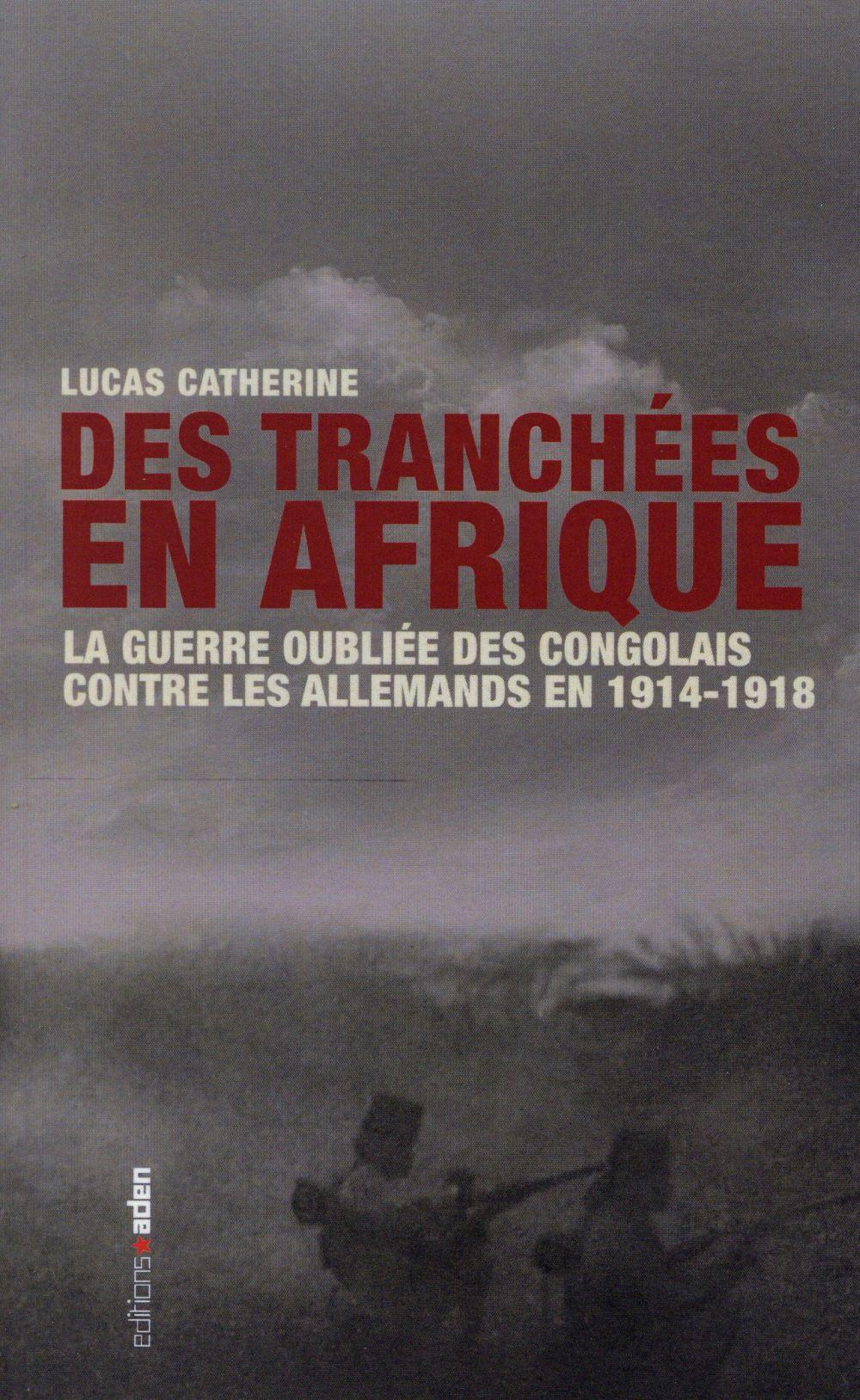 Des Tranchees En Afrique Comment Les Congolais Ont Combattu Les Allemands En 1914 1918 Lucas Catherine Aden Belgique Grand Format Librairies Autrement