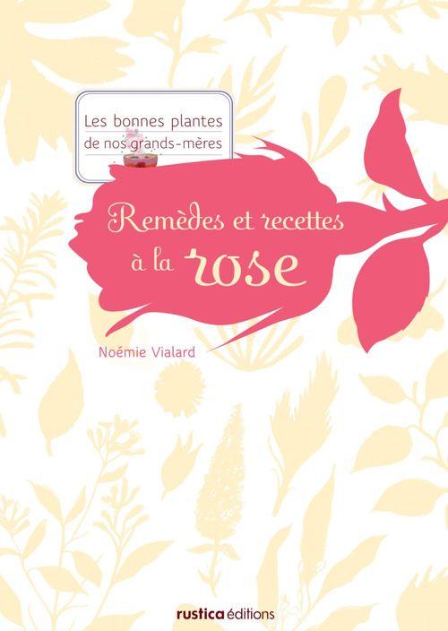Remèdes et recettes à la rose  - Noémie Vialard