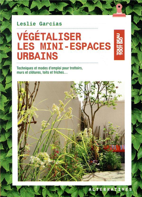 Végétaliser les mini-espaces urbains ; techniques et mode d'emploi pour trottoirs, murs et clôtures, toits et friches...