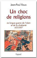 Un choc de religions ; la longue guerre de l'islam et de la chrétienté (622-2007)