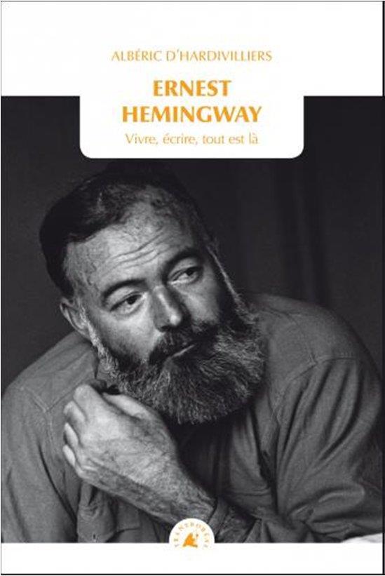 Ernest Hemingway ; vivre, écrire, tout est là