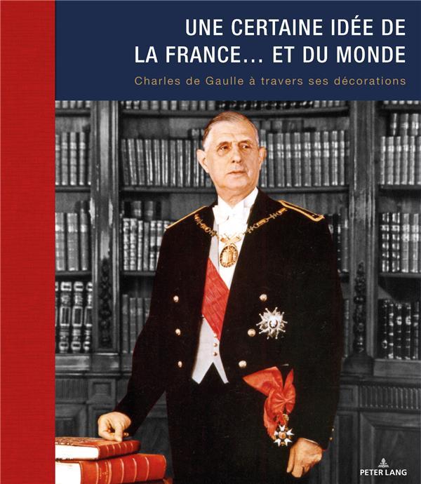 Une certaine idée de la France... et du monde ; Charles de Gaulle à travers ses décorations