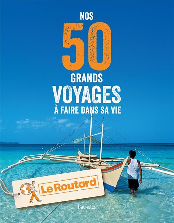 Guide du Routard ; nos 50 grands voyages à faire dans sa vie