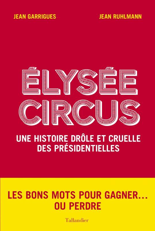 élysée circus ; une histoire cinglante des présidentielles de 1965 à nos jours