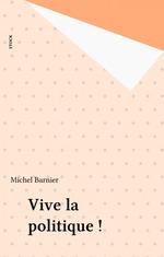 Vente Livre Numérique : Vive la politique !  - Michel Barnier