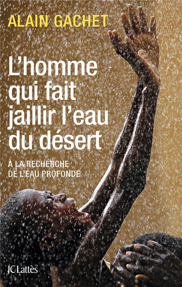 L'Homme Qui Fait Jaillir L'Eau Du Desert ; A La Recherche De L'Eau Profonde