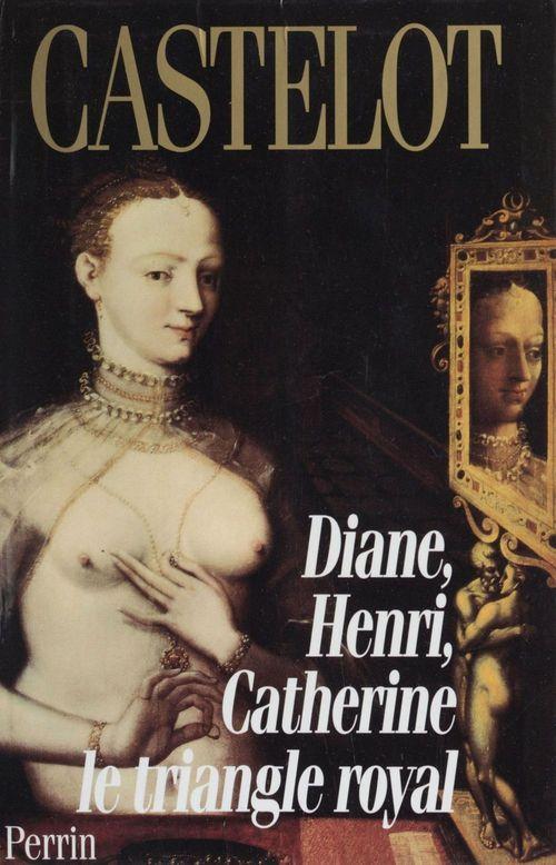 Diane, Henri, Catherine : le triangle royal  - Andre Castelot