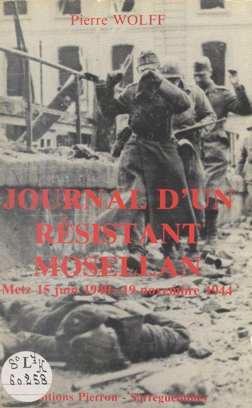 Journal d'un résistant mosellan. Metz 15 juin 1940 - 19 novembre 1944  - Pierre Wolff