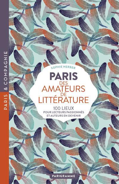 Paris des amateurs de littérature ; 100 lieux pour lecteurs passionnés et auteurs en devenir
