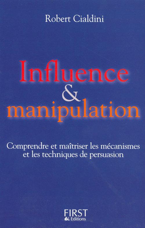 Influence et manipulation ; comprendre et maîtriser les mécanismes et les techniques de persuasion