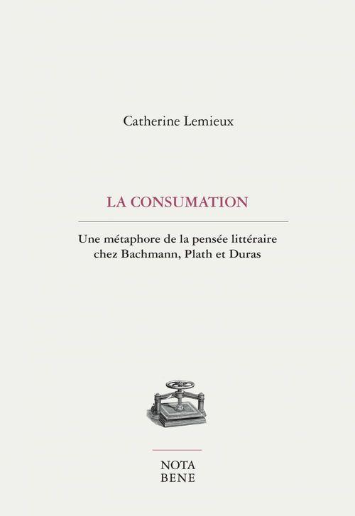 La consumation ; une métaphore de la pensée littéraire chez Bachmann, Plath et Duras