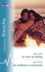 Vente Livre Numérique : Le rêve de Rebby - Un médecin si séduisant (Harlequin Blanche)  - Betty Neels - Fiona Lowe
