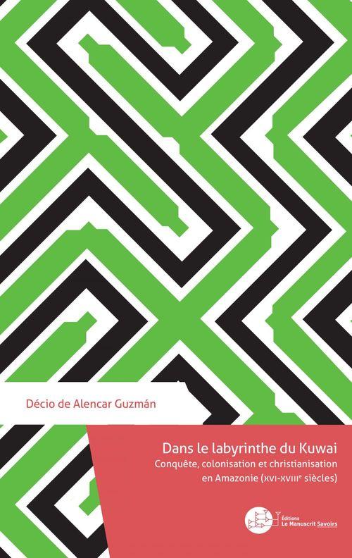 dans le labyrinthe du Kuwai : conquête, colonisation et christianisation en Amazonie (XVIe-XVIIIe siècle)