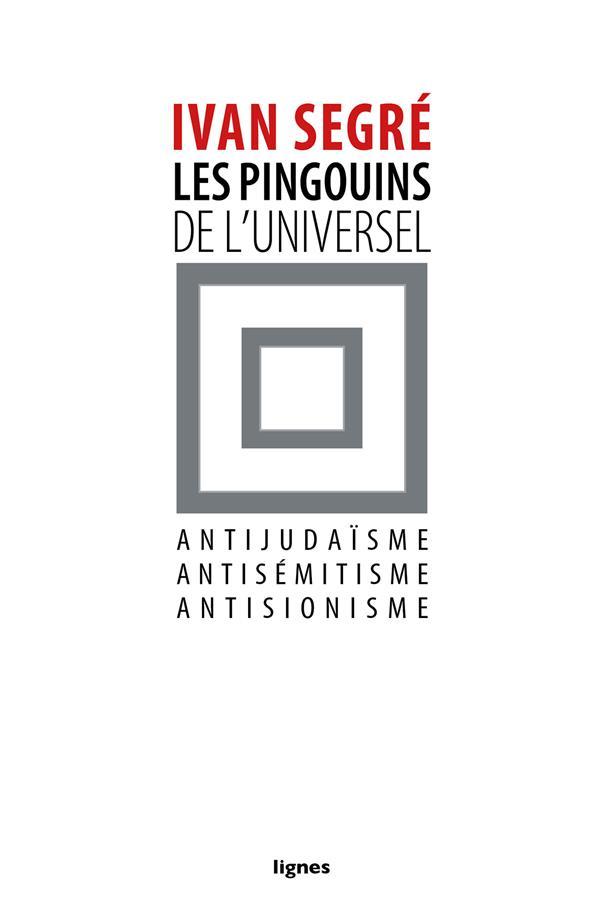 Les pingouins de l'universel ; antijudaïsme, antisémitisme, antisionisme