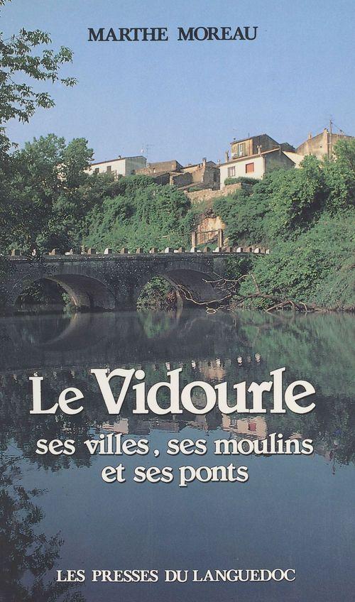 Le Vidourle : ses villes, ses moulins et ses ponts  - Marthe Moreau