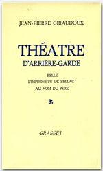 Théâtre d'arrière-garde ; belle ; l'impromptu de Bellac ; au nom du père  - Jean-Pierre Giraudoux