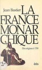 La France monarchique : des origines à 1789  - Bastier Jean