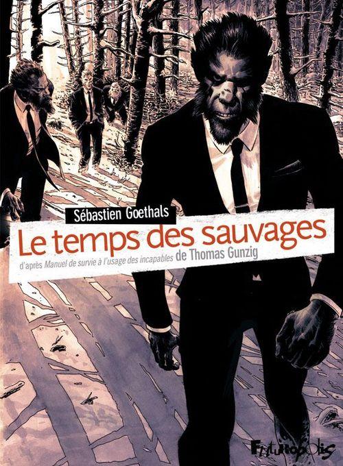 Le temps des sauvages ; d'après manuel de survie à l'usage des incapables de Thomas Gunzig