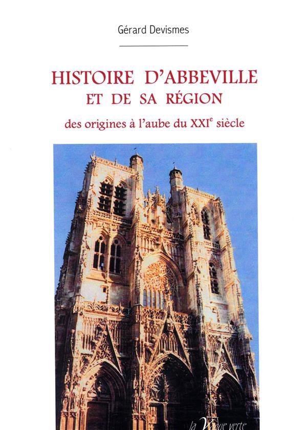 Histoire d'Abbeville et de sa région ; des origines à l'aube du XXIe siècle