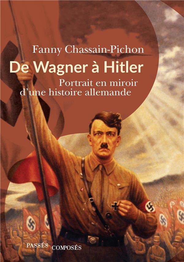 DE WAGNER A HITLER  -  PORTRAIT EN MIROIR D'UNE HISTOIRE ALLEMANDE