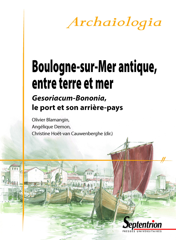Boulogne-sur-Mer antique, entre terre et mer ; Gesoriacum-Bononia, le port et son arrière-pays