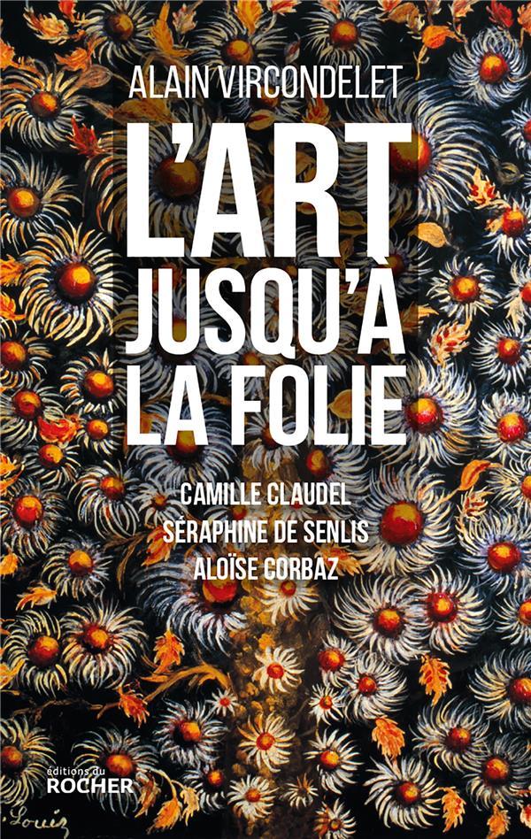 L'ART JUSQU'A LA FOLIE - CAMILLE CLAUDEL, SERAPHINE DE SENLIS, ALOISE CORBAZ