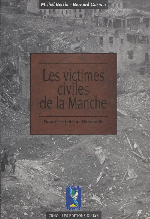 Les Victimes civiles de la Manche dans la bataille de Normandie (1er avril-30 septembre 1944)  - Bernard Garnier  - Michel Boivin
