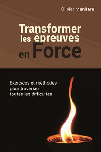Transformer les épreuves en force ; exercices et méthodes pour traverser toutes les difficultés