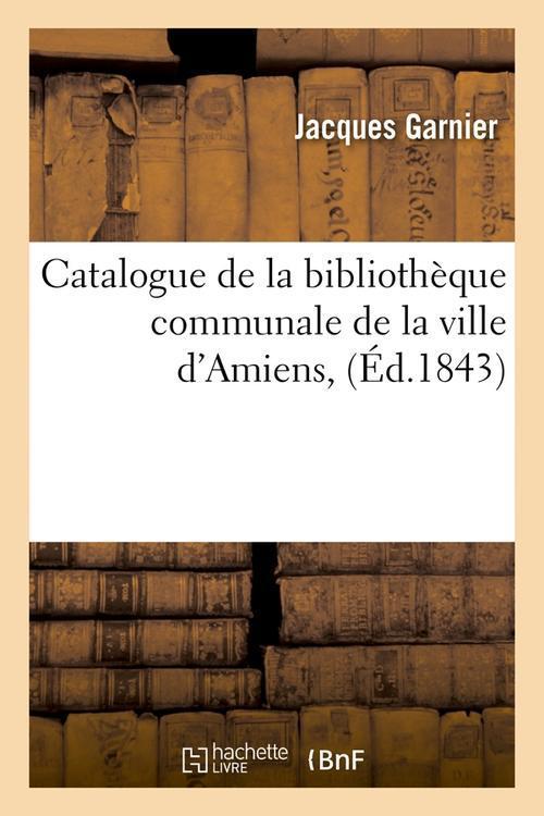 Catalogue de la bibliothèque communale de la ville d'Amiens ; édition 1843