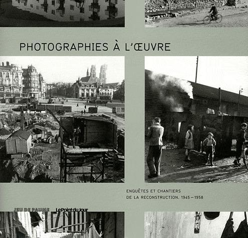 photographies à l'oeuvre ; enquêtes et chantiers de la reconstruction (1945-1958)