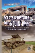 Éclats d'histoire du 6 juin 1944 (anecdotes ciblées, inédites et secrètes du débarquement de Normandie)  - Jean-Louis Guidez