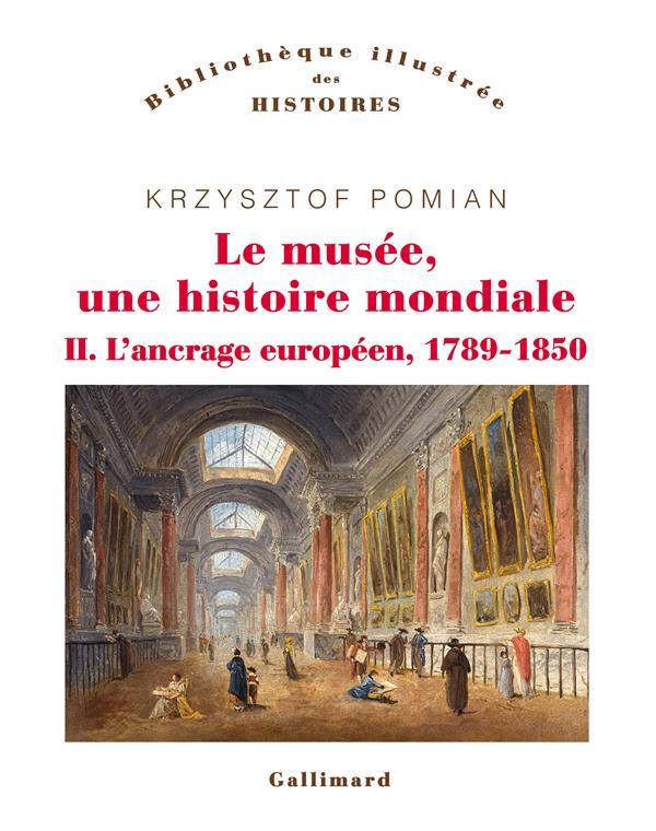 Le musée, une histoire mondiale t.2 ; l'ancrage européen, 1789-1850