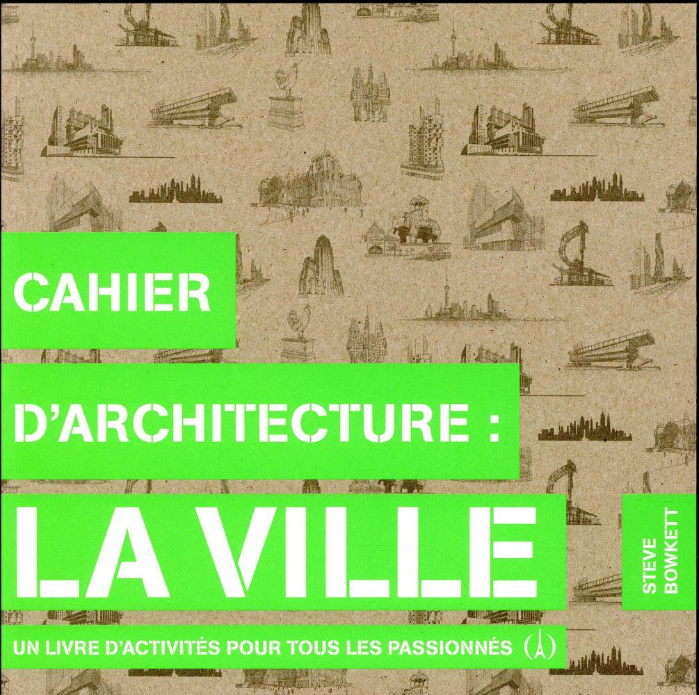 CAHIER D'ARCHITECTURE : LA VILLE - UN LIVRE D'ACTIVITES POUR TOUS LES PASSIONNES
