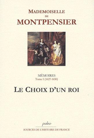 Memoires. Tome 1 (1627-1650) Le Choix D'Un Roi.