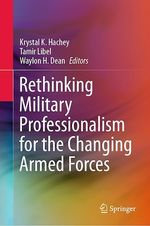 Rethinking Military Professionalism for the Changing Armed Forces  - Waylon H. Dean - Krystal K. Hachey - Tamir Libel
