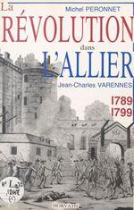 La Révolution dans le département de l'Allier : 1789-1799  - Jean-Charles Varennes - Michel Péronnet