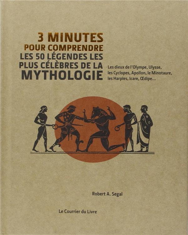 SEGAL, ROBERT A. - 3 MINUTES POUR COMPRENDRE  -  LES 50 LEGENDES LES PLUS CELEBRES DE LA MYTHOLOGIE  -  LES DIEUX DE L'OLYMPE, ULYSSE, LES CYCLOPES, APOLLON, LE MINOTAURE, LES HARPIES, ICARE, OEDIPE...