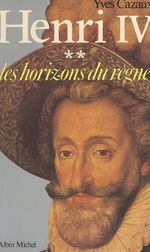 Henri IV (2) : Les horizons du règne  - Yves Cazaux