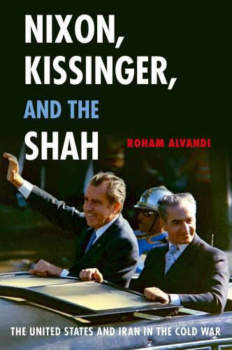 Nixon, Kissinger, and the Shah: The United States and Iran in the Cold