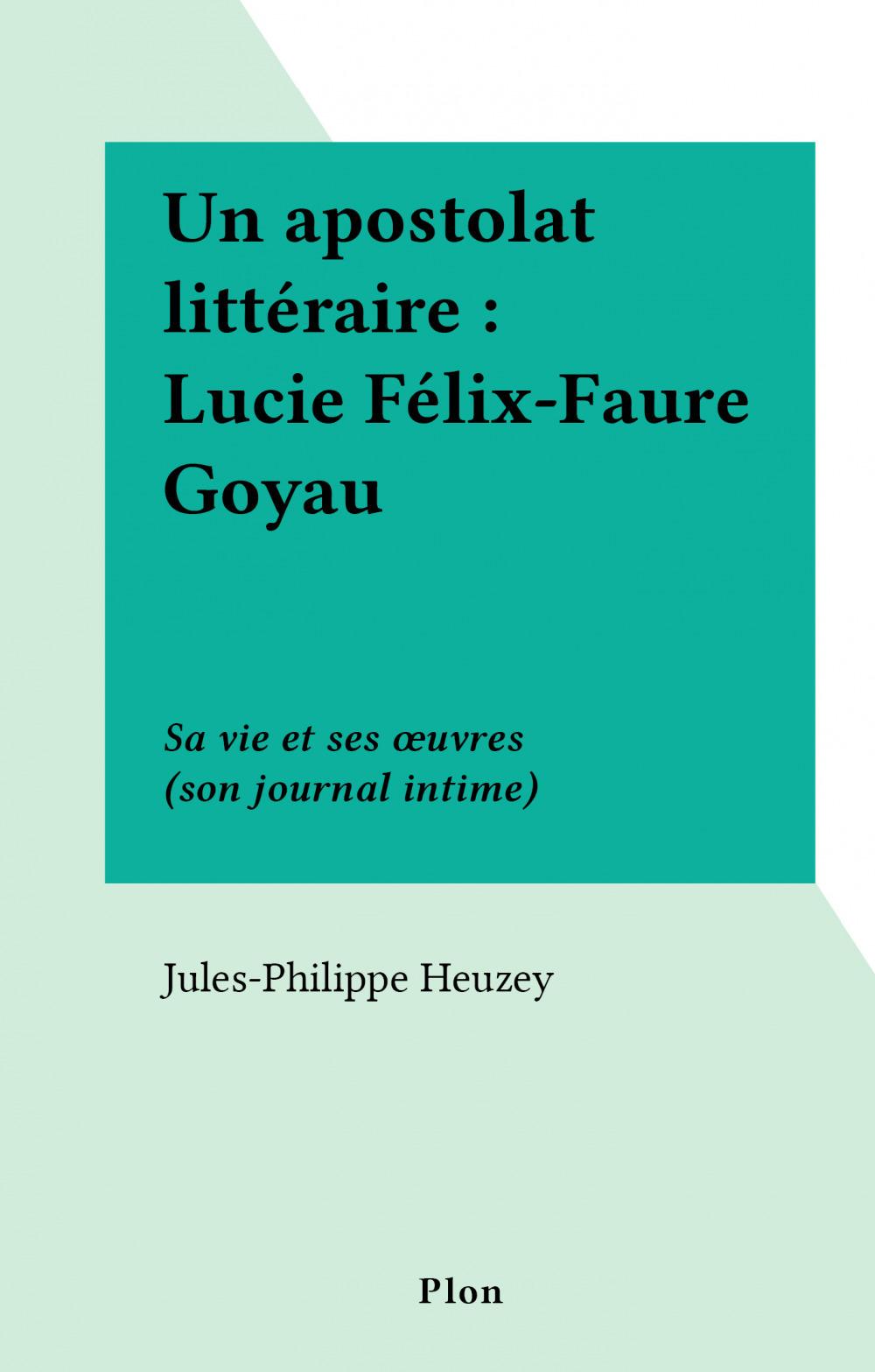 Un apostolat littéraire : Lucie Félix-Faure Goyau  - Jules-Philippe Heuzey