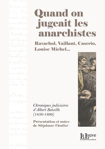 Quand on jugeait les anarchistes ; chroniques judiciaires d'Albert Bataille (1856-1899)