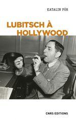 Lubitsch à Hollywood. L'exercice du pouvoir créatif dans les studios  - Katalin Pór