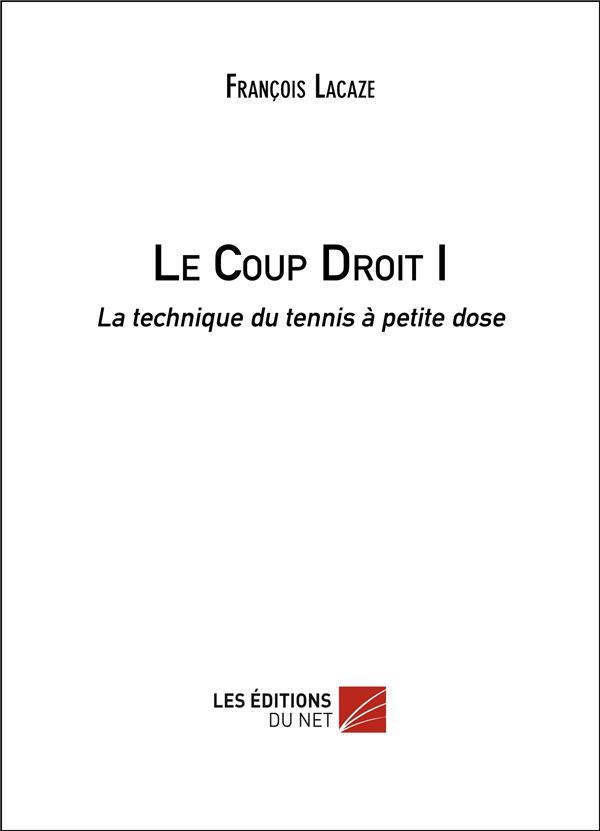 Le coup droit t.1 ; la technique du tennis à petite dose