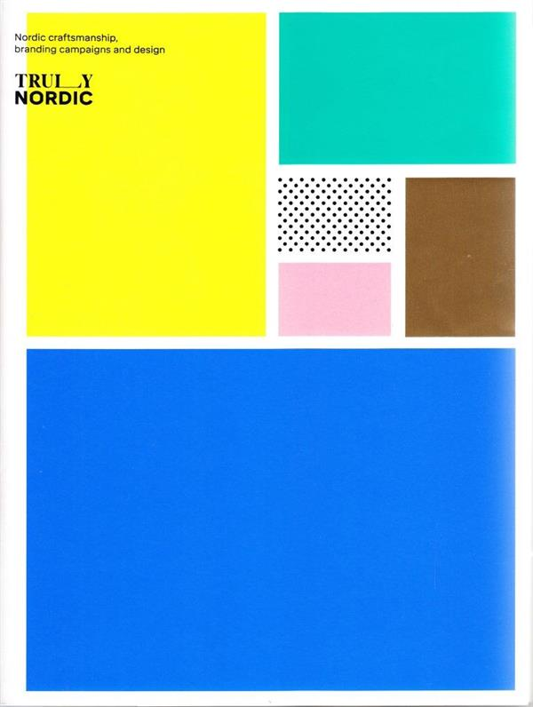 Truly Nordic Nordic Craftsmanship, Campaigns And Design /Anglais
