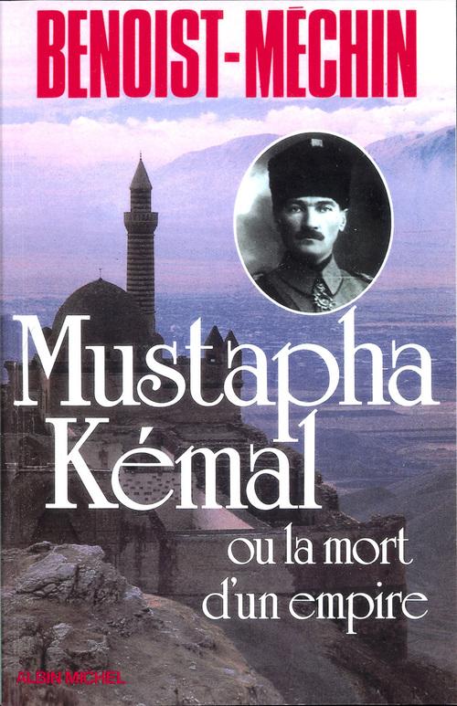 Mustapha Kémal ou la Mort d'un empire  - Jacques Benoist-Mechin
