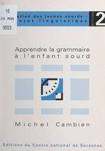 Apprendre la grammaire à l'enfant sourd  - Michel Cambien