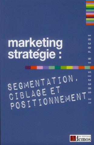 Marketing Strategique ; Segmentation, Ciblage Et Positionnement
