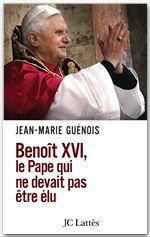 Benoît XVI Le pape qui ne devait pas être élu  - Jean-Marie Guénois